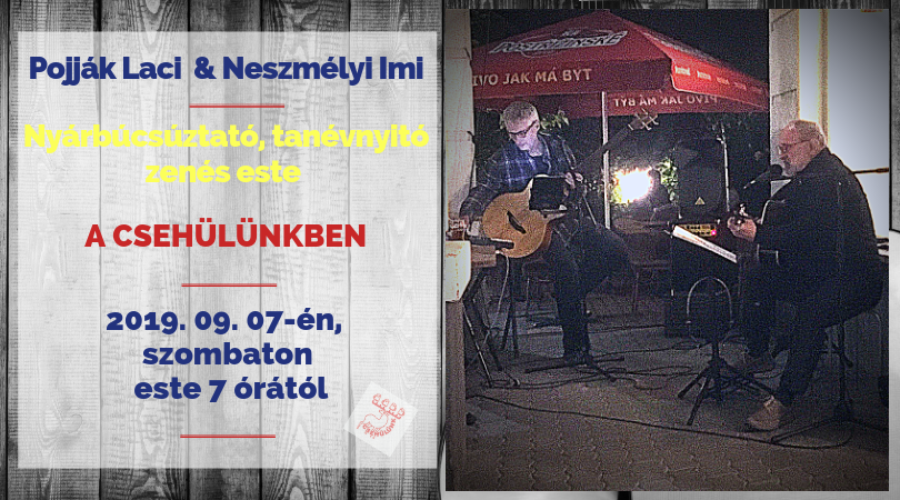 Kedves Barátaink!  Sajnos az idei nyár zene nélkül telt el a Csehülünkben.  De.....  Szeptember 7-én, szombaton este 7-től, fél 11-ig nyár búcsúztató, tanév nyitó zenés estét tartunk a Csehülünkben!  Jó idő esetén a teraszon, rossz idő esetén a sörözőben igyekszünk jó hangulatot csinálni a finom sörhöz, sztrapacskához és társaikhoz. Ne feledjétek, hogy naplemente után már a teraszon is hűvösebb lehet, s olyankor jól jöhet egy meleg pulóver!  Mindenkit szeretettel várunk!  Pojják Laci - Neszmélyi Imi gitár duó